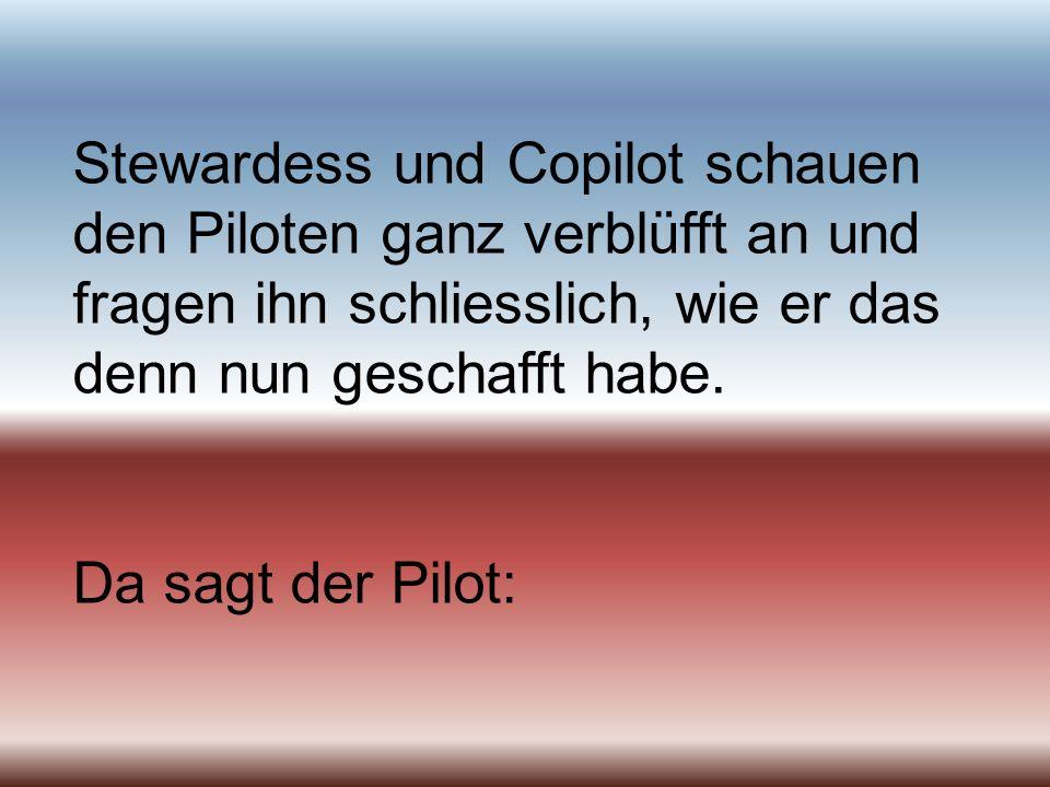 Stewardess und Copilot schauen den Piloten ganz verblüfft an und fragen ihn schliesslich, wie er das denn nun geschafft habe. Da sagt der Pilot: