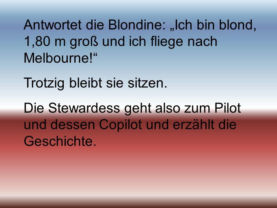Antwortet die Blondine: Ich bin blond, 1,80 m groß und ich fliege nach Melbourne! Trotzig bleibt sie sitzen. Die Stewardess geht also zum Pilot und de