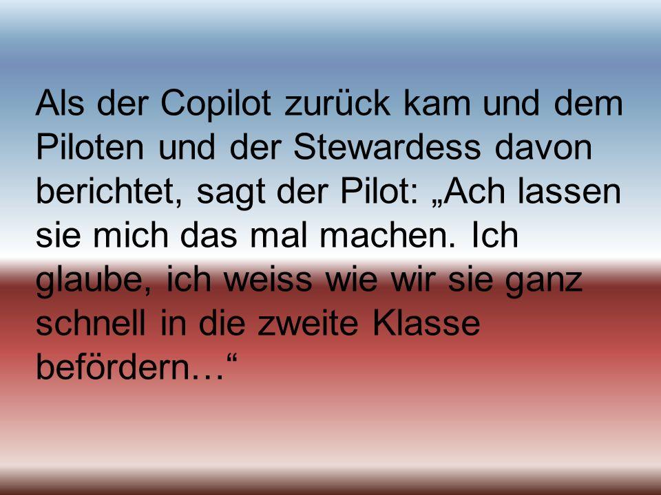 Als der Copilot zurück kam und dem Piloten und der Stewardess davon berichtet, sagt der Pilot: Ach lassen sie mich das mal machen.