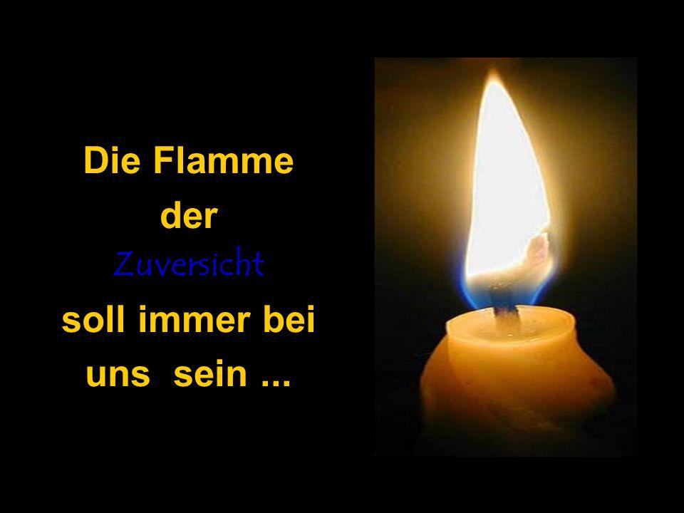 Die Flamme der Zuversicht soll immer bei uns sein...