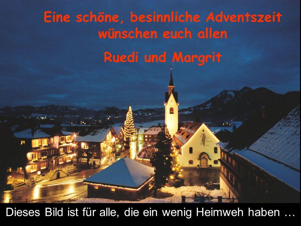 Eine schöne, besinnliche Adventszeit wünschen euch allen Ruedi und Margrit Dieses Bild ist für alle, die ein wenig Heimweh haben …