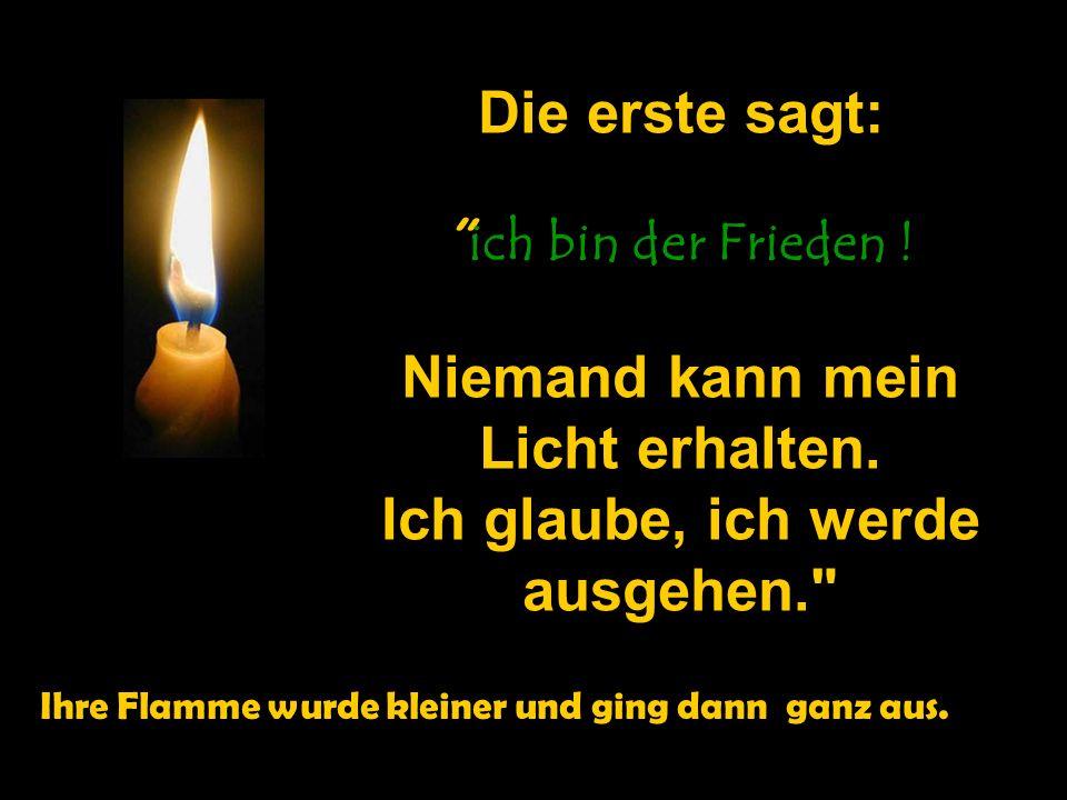 Die erste sagt: ich bin der Frieden ! Niemand kann mein Licht erhalten. Ich glaube, ich werde ausgehen.