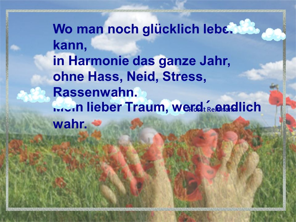Wo man noch glücklich leben kann, in Harmonie das ganze Jahr, ohne Hass, Neid, Stress, Rassenwahn.