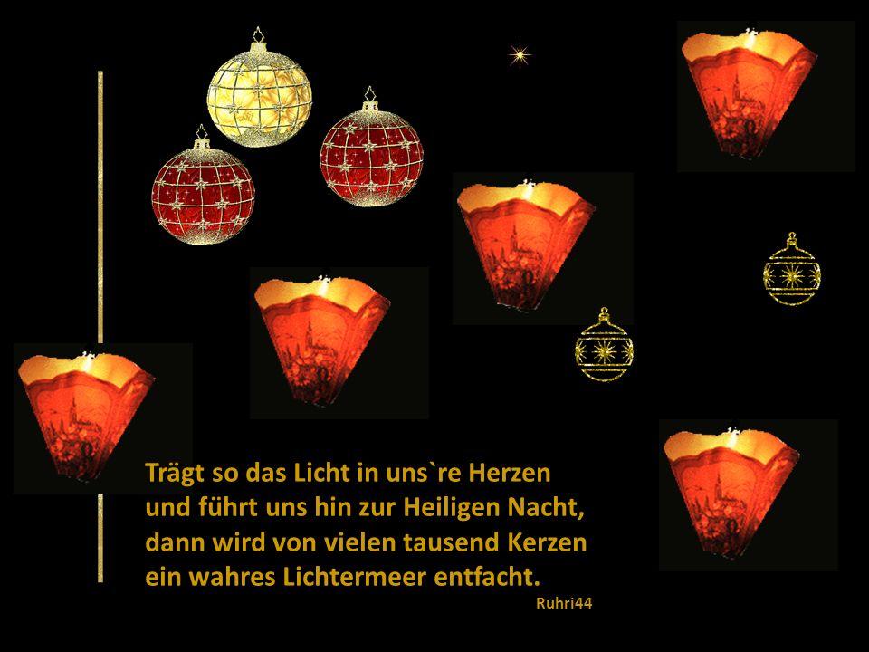 Trägt so das Licht in uns`re Herzen und führt uns hin zur Heiligen Nacht, dann wird von vielen tausend Kerzen ein wahres Lichtermeer entfacht.