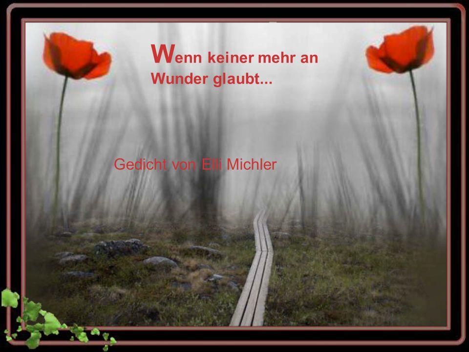 W enn keiner mehr an Wunder glaubt... Gedicht von Elli Michler