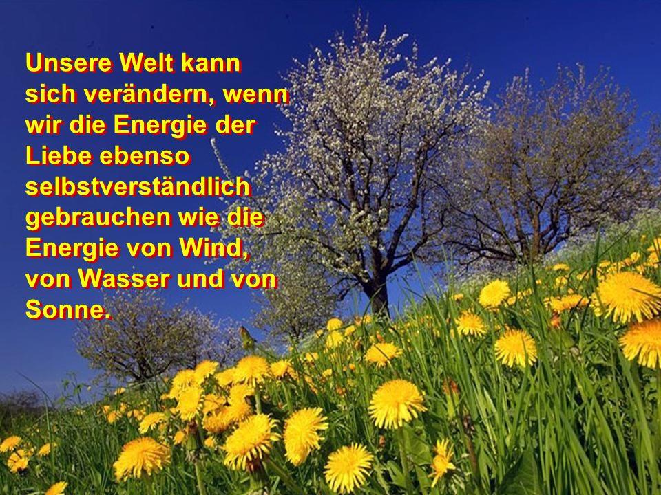 Unsere Welt kann sich verändern, wenn wir die Energie der Liebe ebenso selbstverständlich gebrauchen wie die Energie von Wind, von Wasser und von Sonne.