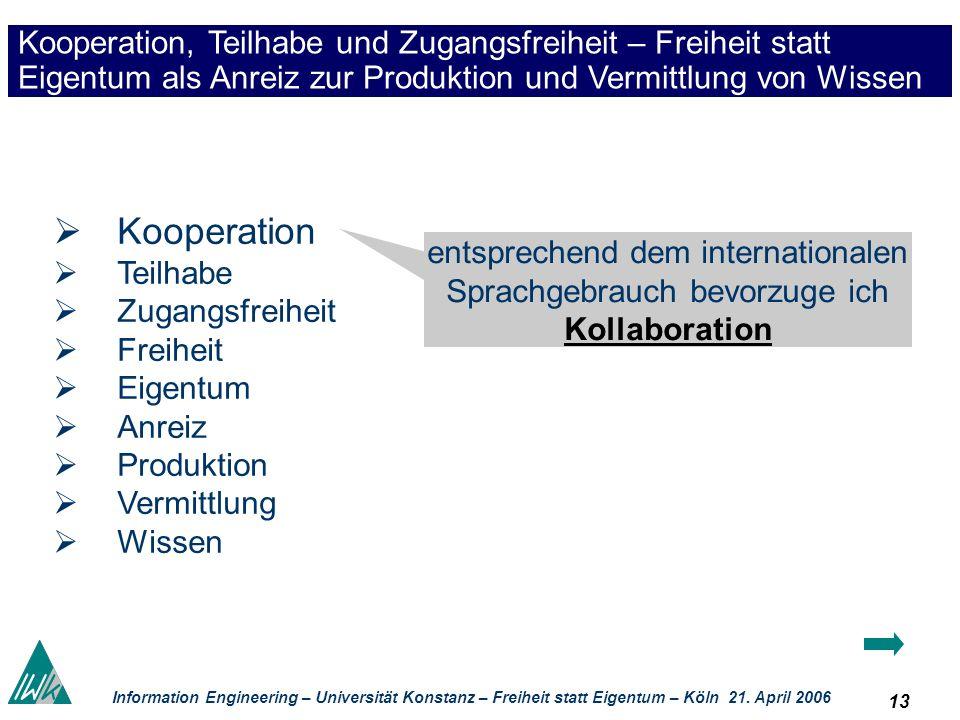 13 Information Engineering – Universität Konstanz – Freiheit statt Eigentum – Köln 21. April 2006 Kooperation, Teilhabe und Zugangsfreiheit – Freiheit
