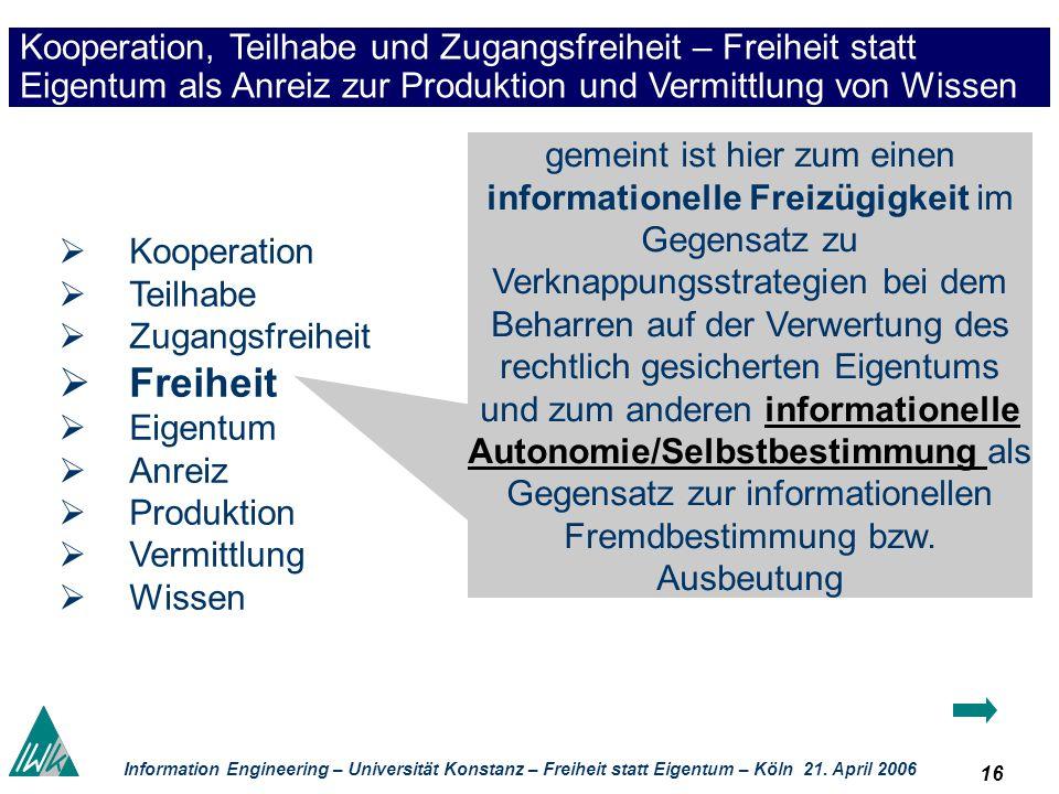 16 Information Engineering – Universität Konstanz – Freiheit statt Eigentum – Köln 21. April 2006 Kooperation, Teilhabe und Zugangsfreiheit – Freiheit