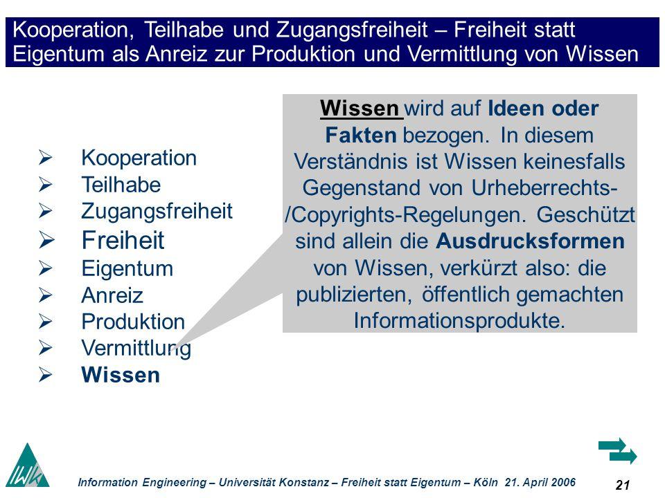 21 Information Engineering – Universität Konstanz – Freiheit statt Eigentum – Köln 21. April 2006 Kooperation, Teilhabe und Zugangsfreiheit – Freiheit
