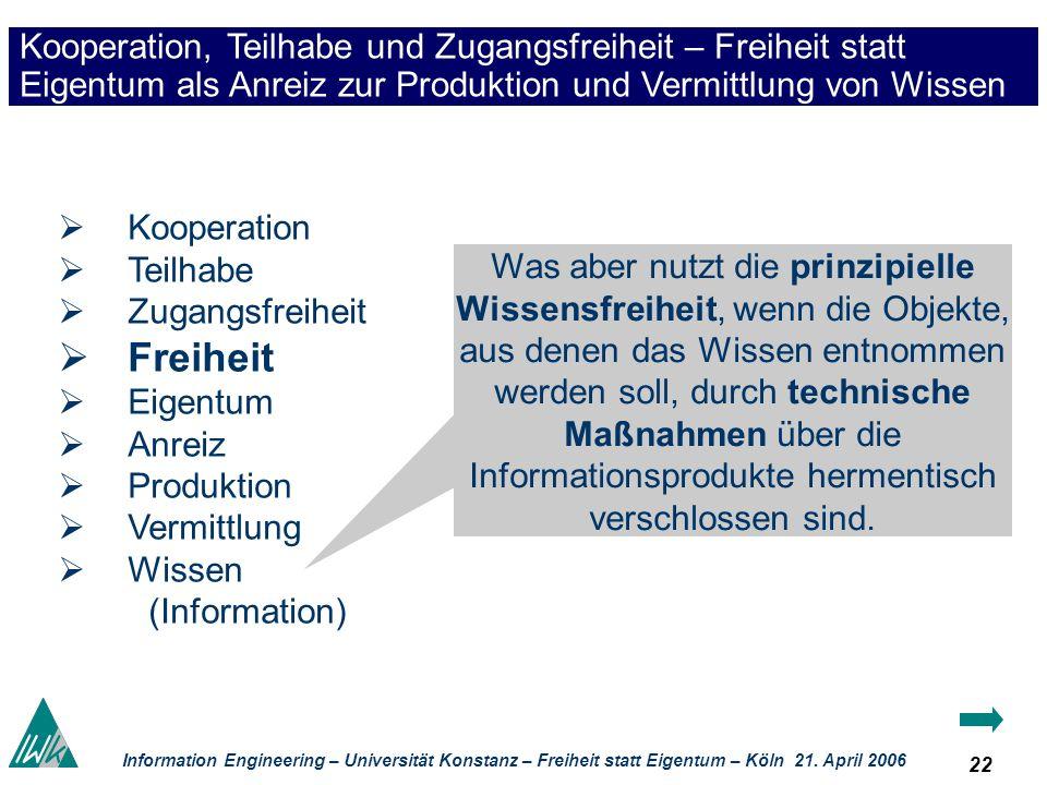 22 Information Engineering – Universität Konstanz – Freiheit statt Eigentum – Köln 21. April 2006 Kooperation, Teilhabe und Zugangsfreiheit – Freiheit