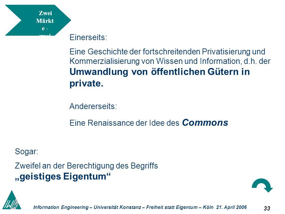 33 Information Engineering – Universität Konstanz – Freiheit statt Eigentum – Köln 21. April 2006 Zwei Märkt e - zwei Norme n? Einerseits: Eine Geschi