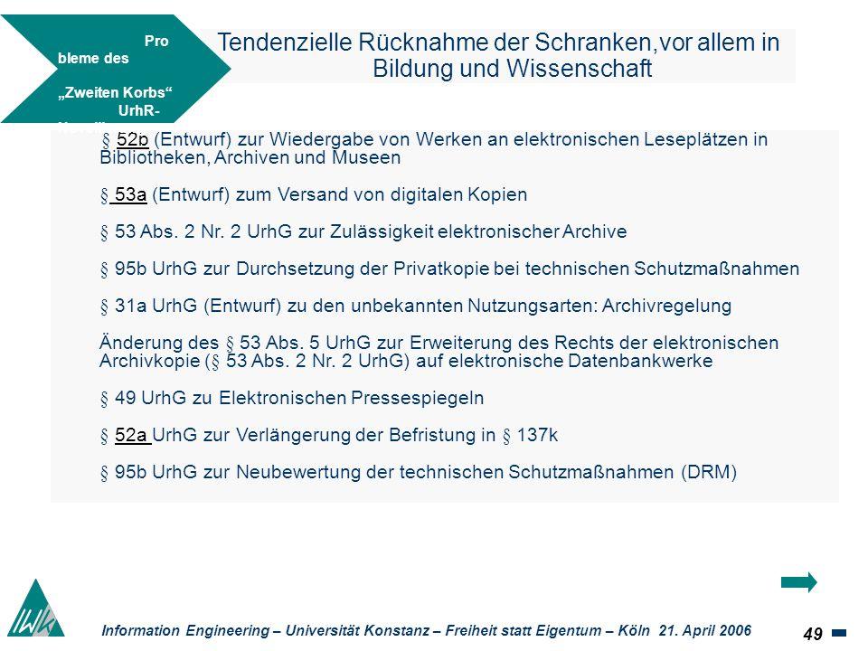 49 Information Engineering – Universität Konstanz – Freiheit statt Eigentum – Köln 21. April 2006 Tendenzielle Rücknahme der Schranken,vor allem in Bi