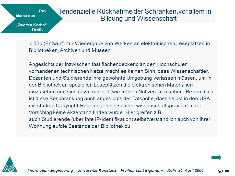 50 Information Engineering – Universität Konstanz – Freiheit statt Eigentum – Köln 21. April 2006 Tendenzielle Rücknahme der Schranken,vor allem in Bi