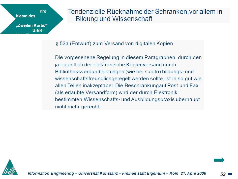 53 Information Engineering – Universität Konstanz – Freiheit statt Eigentum – Köln 21. April 2006 Tendenzielle Rücknahme der Schranken,vor allem in Bi