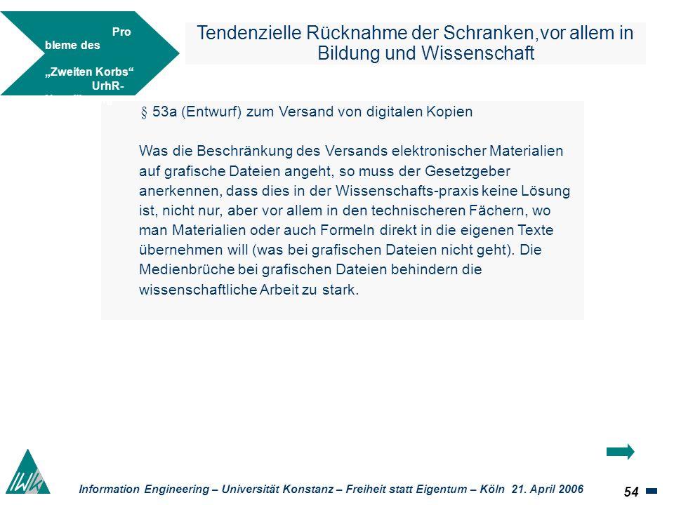 54 Information Engineering – Universität Konstanz – Freiheit statt Eigentum – Köln 21. April 2006 Tendenzielle Rücknahme der Schranken,vor allem in Bi