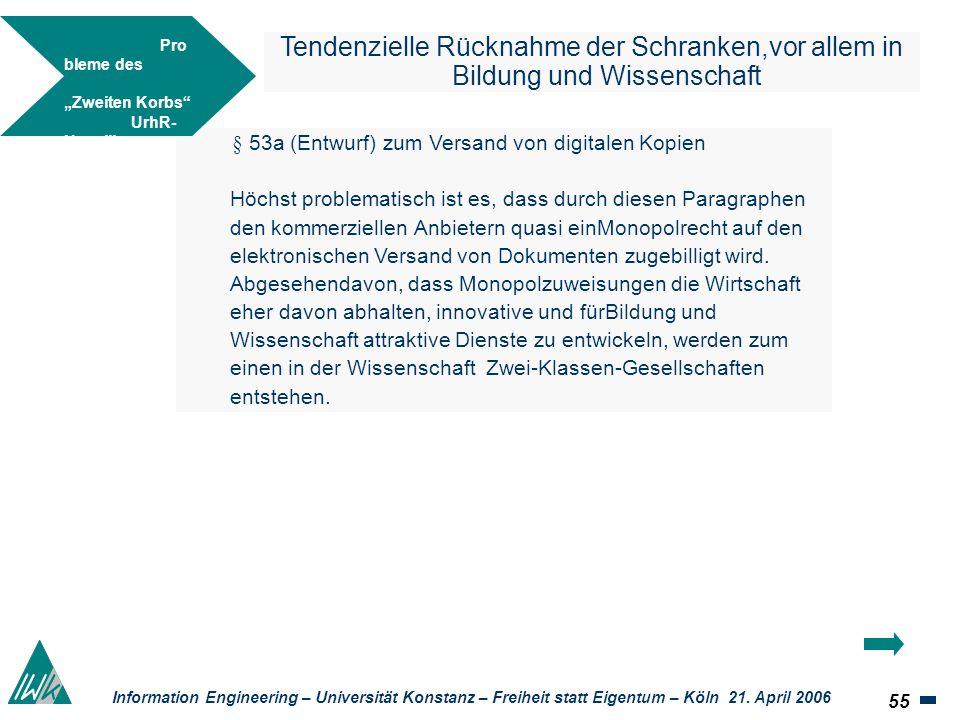 55 Information Engineering – Universität Konstanz – Freiheit statt Eigentum – Köln 21. April 2006 Tendenzielle Rücknahme der Schranken,vor allem in Bi