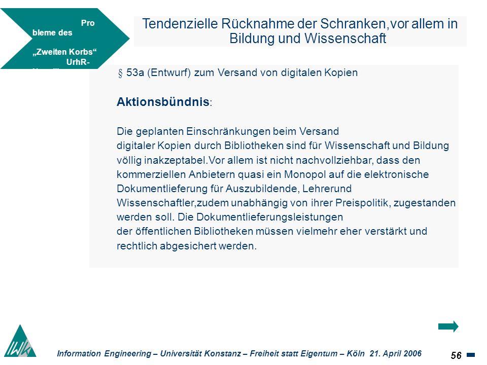 56 Information Engineering – Universität Konstanz – Freiheit statt Eigentum – Köln 21. April 2006 Tendenzielle Rücknahme der Schranken,vor allem in Bi