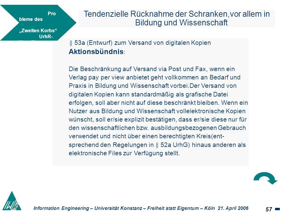 57 Information Engineering – Universität Konstanz – Freiheit statt Eigentum – Köln 21. April 2006 Tendenzielle Rücknahme der Schranken,vor allem in Bi