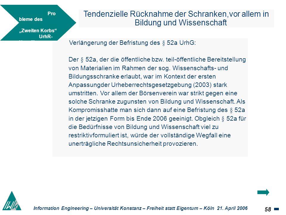 58 Information Engineering – Universität Konstanz – Freiheit statt Eigentum – Köln 21. April 2006 Tendenzielle Rücknahme der Schranken,vor allem in Bi