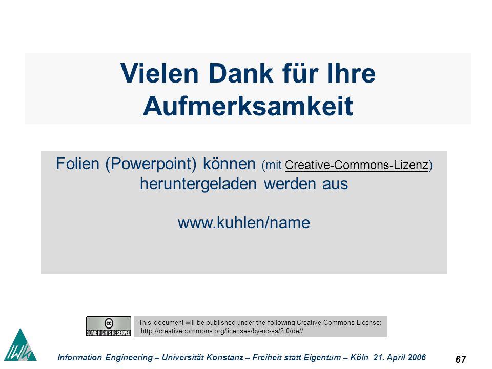 67 Information Engineering – Universität Konstanz – Freiheit statt Eigentum – Köln 21. April 2006 Vielen Dank für Ihre Aufmerksamkeit Folien (Powerpoi