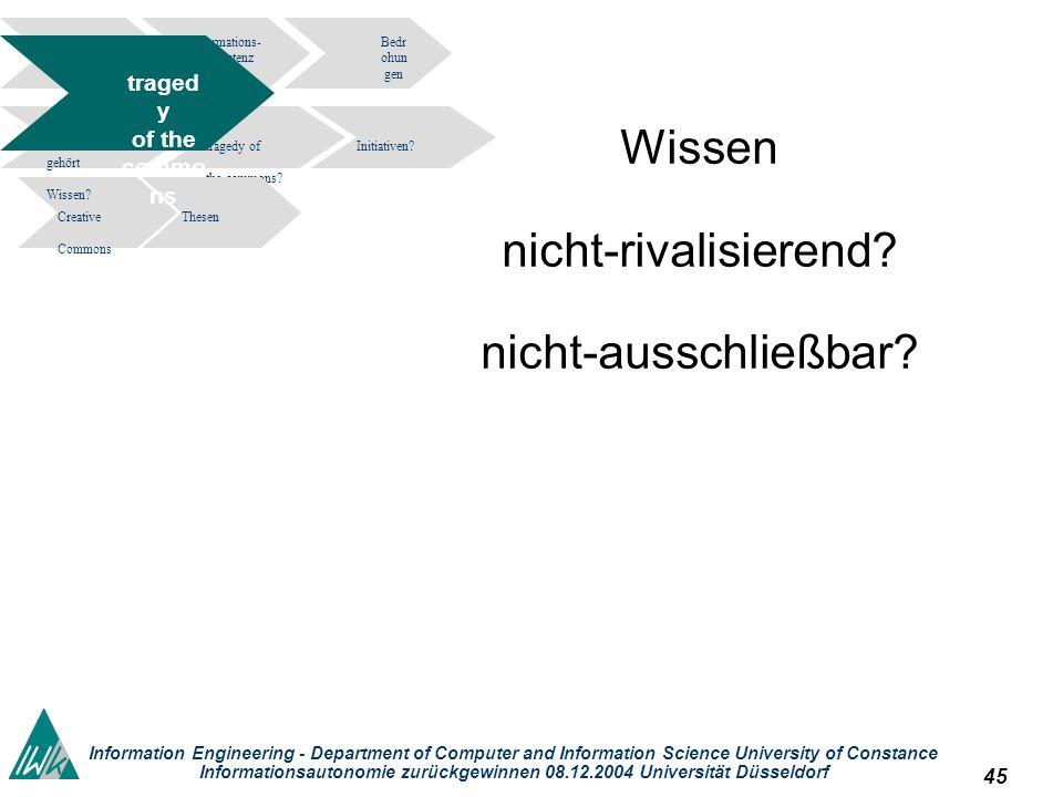 45 Information Engineering - Department of Computer and Information Science University of Constance Informationsautonomie zurückgewinnen 08.12.2004 Universität Düsseldorf Wissen nicht-rivalisierend.