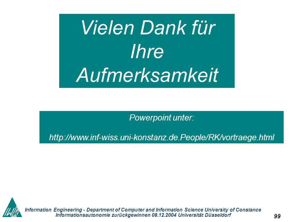 99 Information Engineering - Department of Computer and Information Science University of Constance Informationsautonomie zurückgewinnen 08.12.2004 Universität Düsseldorf Vielen Dank für Ihre Aufmerksamkeit Powerpoint unter: http://www.inf-wiss.uni-konstanz.de.People/RK/vortraege.html