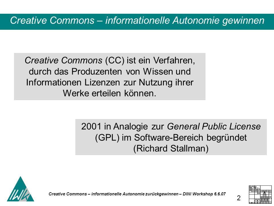 Creative Commons – informationelle Autonomie zurückgewinnen – DINI Workshop 6.6.07 2 Creative Commons (CC) ist ein Verfahren, durch das Produzenten von Wissen und Informationen Lizenzen zur Nutzung ihrer Werke erteilen können.