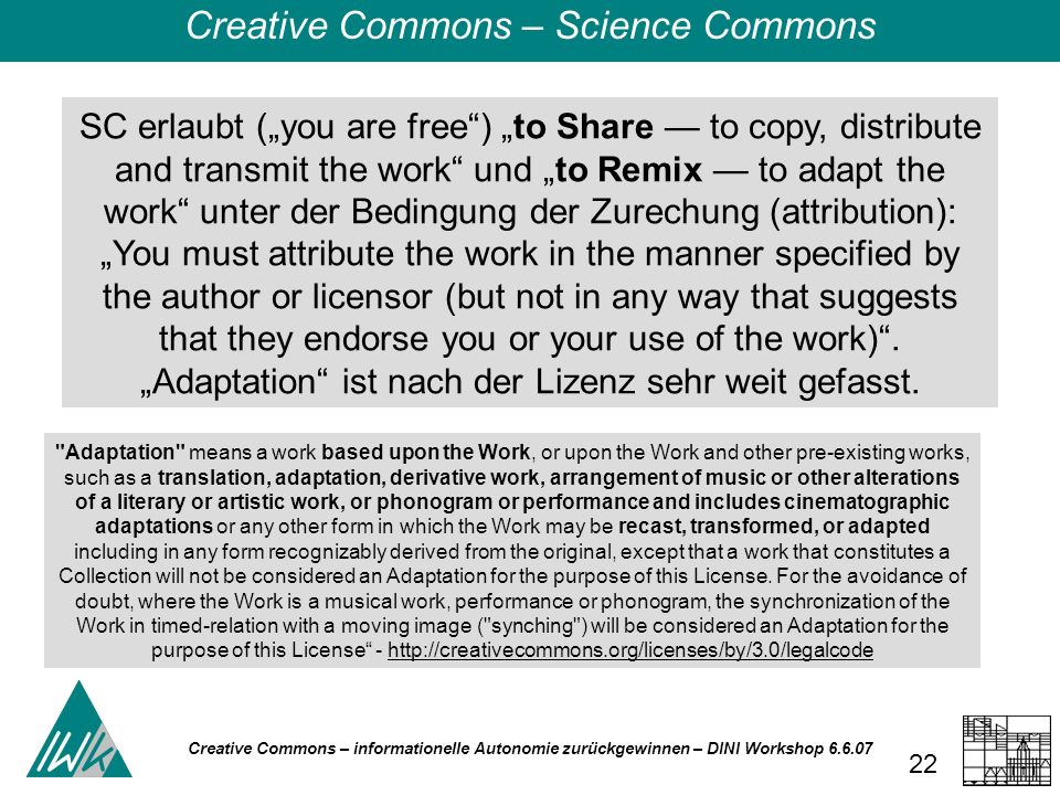 Creative Commons – informationelle Autonomie zurückgewinnen – DINI Workshop 6.6.07 22 SC erlaubt (you are free) to Share to copy, distribute and trans