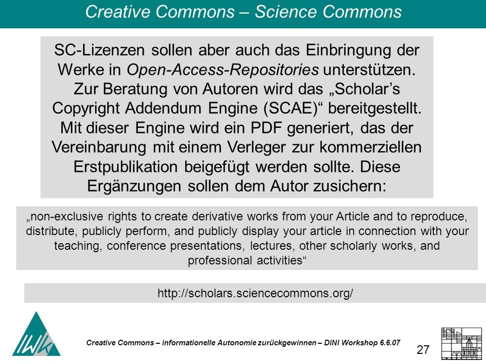 Creative Commons – informationelle Autonomie zurückgewinnen – DINI Workshop 6.6.07 27 SC-Lizenzen sollen aber auch das Einbringung der Werke in Open-Access-Repositories unterstützen.
