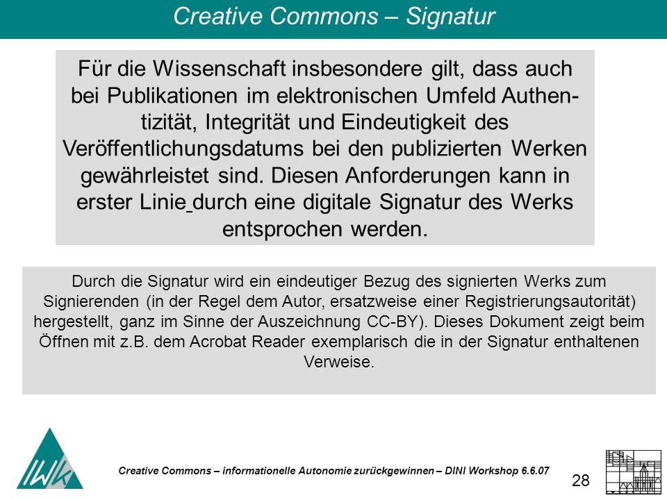 Creative Commons – informationelle Autonomie zurückgewinnen – DINI Workshop 6.6.07 28 Für die Wissenschaft insbesondere gilt, dass auch bei Publikationen im elektronischen Umfeld Authen tizität, Integrität und Eindeutigkeit des Veröffentlichungsdatums bei den publizierten Werken gewährleistet sind.