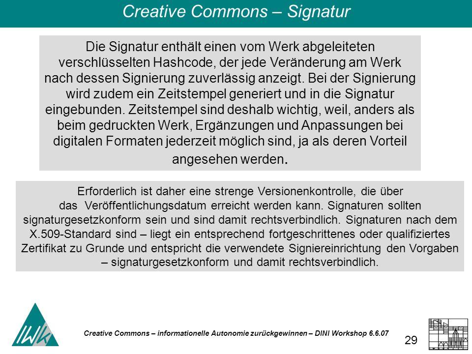 Creative Commons – informationelle Autonomie zurückgewinnen – DINI Workshop 6.6.07 29 Die Signatur enthält einen vom Werk abgeleiteten verschlüsselten Hashcode, der jede Veränderung am Werk nach dessen Signierung zuverlässig anzeigt.