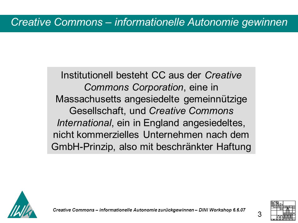Creative Commons – informationelle Autonomie zurückgewinnen – DINI Workshop 6.6.07 3 Institutionell besteht CC aus der Creative Commons Corporation, e