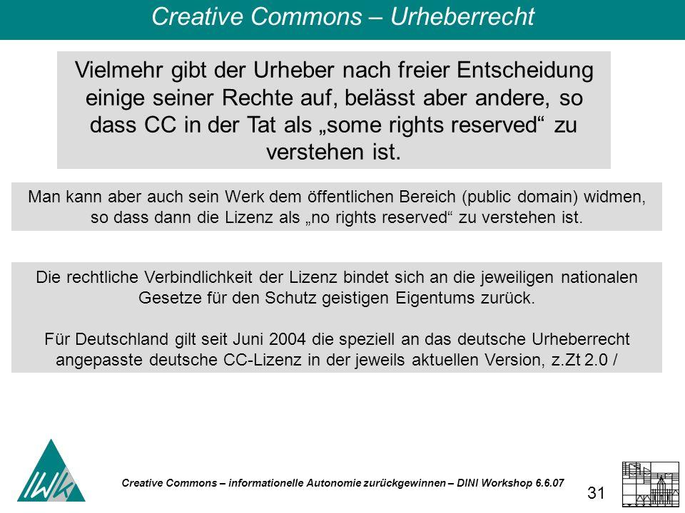 Creative Commons – informationelle Autonomie zurückgewinnen – DINI Workshop 6.6.07 31 Vielmehr gibt der Urheber nach freier Entscheidung einige seiner Rechte auf, belässt aber andere, so dass CC in der Tat als some rights reserved zu verstehen ist.
