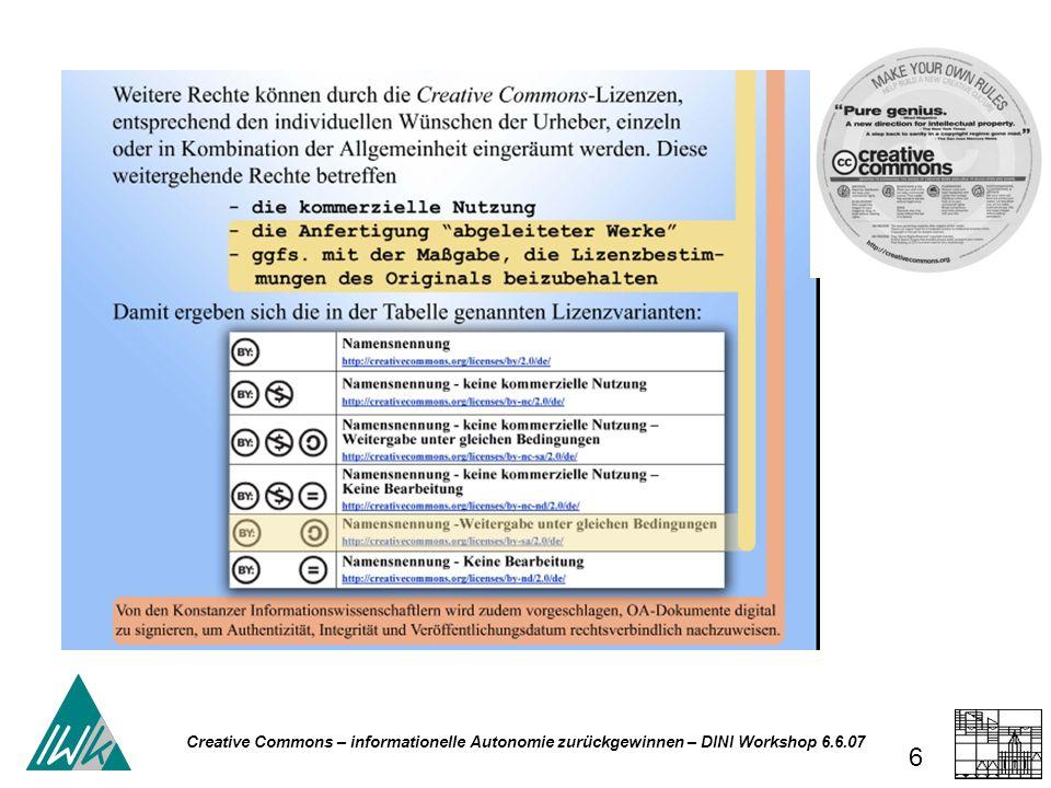 Creative Commons – informationelle Autonomie zurückgewinnen – DINI Workshop 6.6.07 37 Persönlichkeitsrecht Urheberrecht - Persönlichkeitsrecht Verwertungsrecht Werk Ausdruck der (Künstler- /Autor)- Persönlichkeit – es muss daher vor Eingriffen, die seine Persönlichkeit verletzen, geschützt werden UrhG § 1 Allgemeines Die Urheber von Werken der Literatur, Wissenschaft und Kunst genießen für ihre Werke Schutz nach Maßgabe dieses Gesetzes.