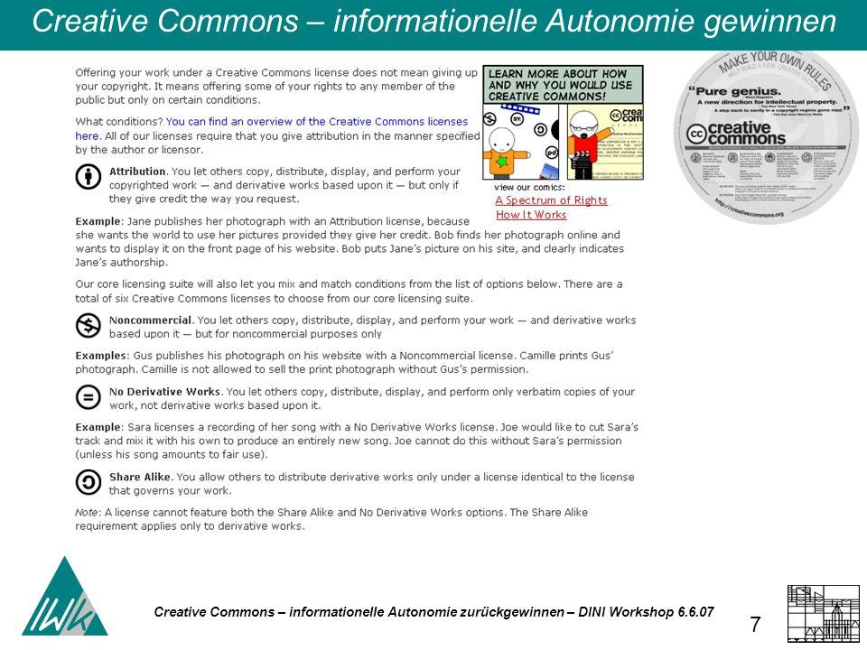 Creative Commons – informationelle Autonomie zurückgewinnen – DINI Workshop 6.6.07 8 Diese allgemeine CC-Lizenzierung, die also die Möglichkeit gibt, nicht nur die kommerzielle Nutzung zu untersagen, sondern auch die Modifikation, also eine die Weiterentwicklung des publizierten Dokuments, ist mit Blick auf Open Access problematisch.