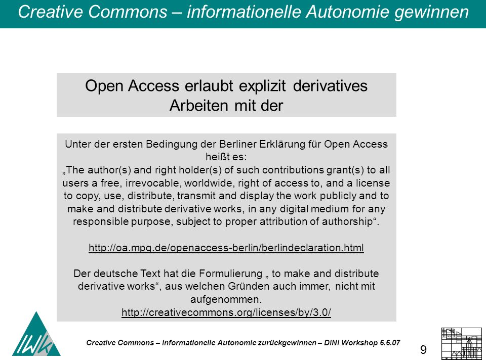Creative Commons – informationelle Autonomie zurückgewinnen – DINI Workshop 6.6.07 9 Open Access erlaubt explizit derivatives Arbeiten mit der Creative Commons – informationelle Autonomie gewinnen Unter der ersten Bedingung der Berliner Erklärung für Open Access heißt es: The author(s) and right holder(s) of such contributions grant(s) to all users a free, irrevocable, worldwide, right of access to, and a license to copy, use, distribute, transmit and display the work publicly and to make and distribute derivative works, in any digital medium for any responsible purpose, subject to proper attribution of authorship.