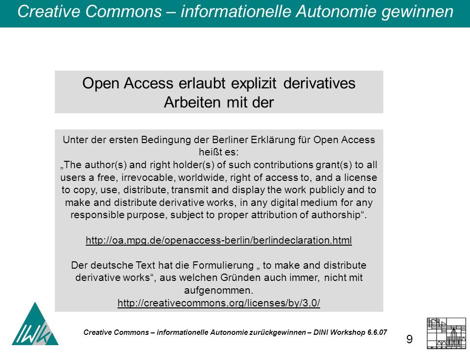 Creative Commons – informationelle Autonomie zurückgewinnen – DINI Workshop 6.6.07 10 Science Commons (SC) empfiehlt daher für die Zusammenarbeit mit Open-Access-Medien die Verwendung der Creative Commons Attribution License, in der neben der für CC obligatorischen Share-Lizenz (to copy, distribute and transmit the work ) auch die Remix-Lizenz (to adapt the work) vorgesehen ist.