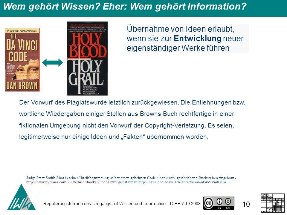 Regulierungsformen des Umgangs mit Wissen und Information – DIPF 7.10.2008 10 Wem gehört Wissen? Eher: Wem gehört Information? Übernahme von Ideen erl