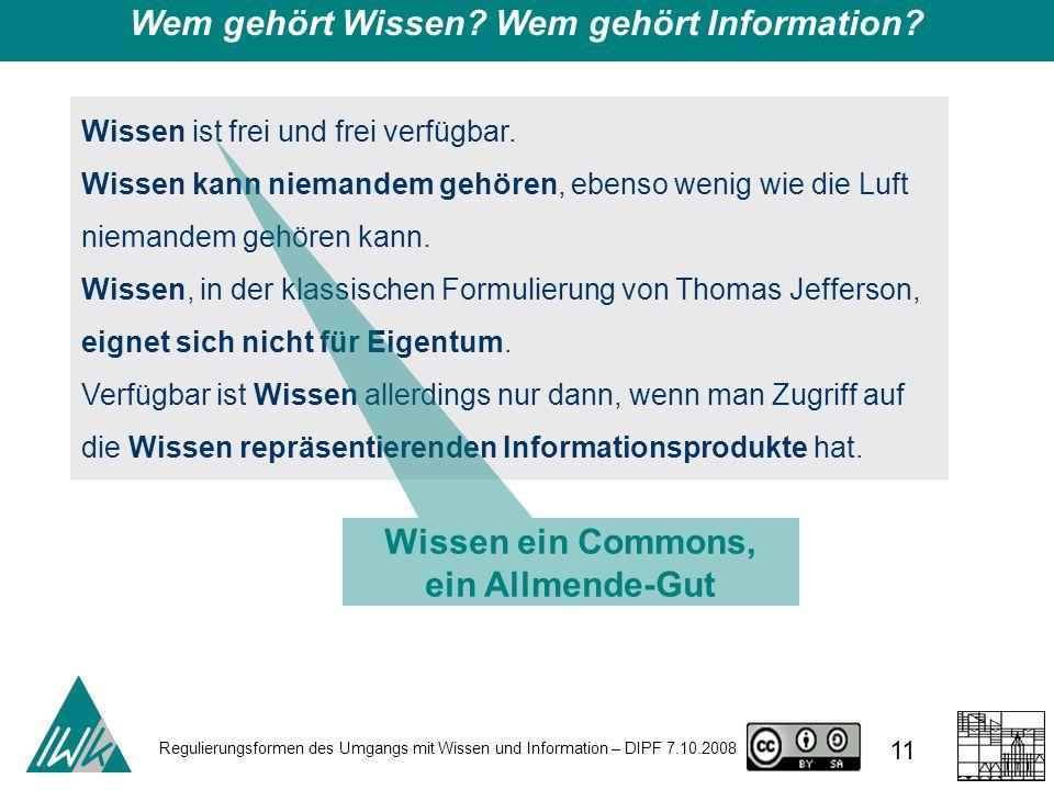 Regulierungsformen des Umgangs mit Wissen und Information – DIPF 7.10.2008 11 Wem gehört Wissen? Wem gehört Information? Wissen ist frei und frei verf
