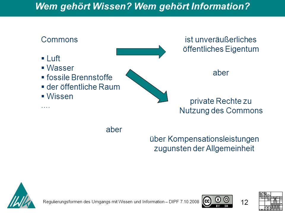Regulierungsformen des Umgangs mit Wissen und Information – DIPF 7.10.2008 12 Wem gehört Wissen? Wem gehört Information? Commons Luft Wasser fossile B