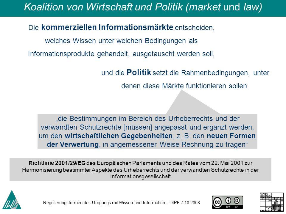 Regulierungsformen des Umgangs mit Wissen und Information – DIPF 7.10.2008 22 Die kommerziellen Informationsmärkte entscheiden, welches Wissen unter welchen Bedingungen als Informationsprodukte gehandelt, ausgetauscht werden soll, Koalition von Wirtschaft und Politik (market und law) und die Politik setzt die Rahmenbedingungen, unter denen diese Märkte funktionieren sollen.