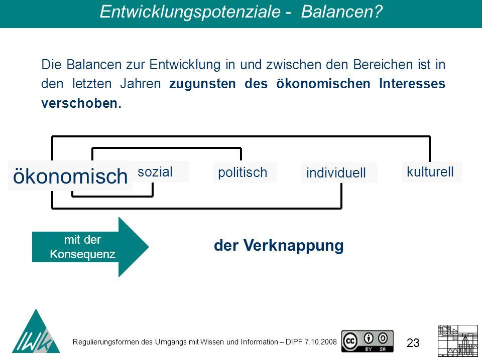 Regulierungsformen des Umgangs mit Wissen und Information – DIPF 7.10.2008 23 Die Balancen zur Entwicklung in und zwischen den Bereichen ist in den letzten Jahren zugunsten des ökonomischen Interesses verschoben.