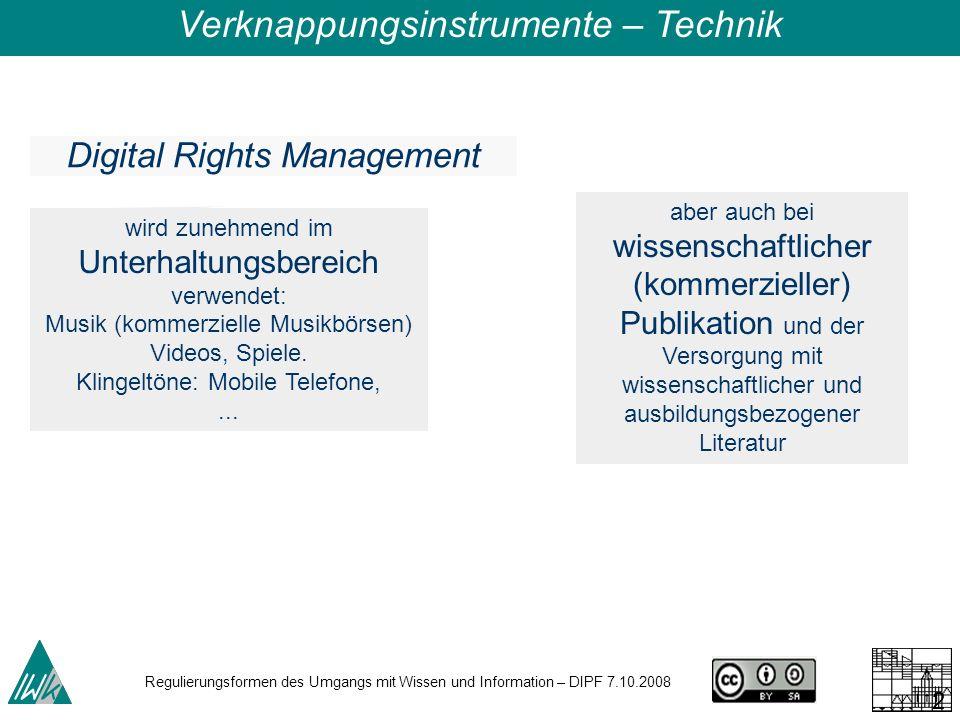 Regulierungsformen des Umgangs mit Wissen und Information – DIPF 7.10.2008 28 Digital Rights Management wird zunehmend im Unterhaltungsbereich verwendet: Musik (kommerzielle Musikbörsen) Videos, Spiele.