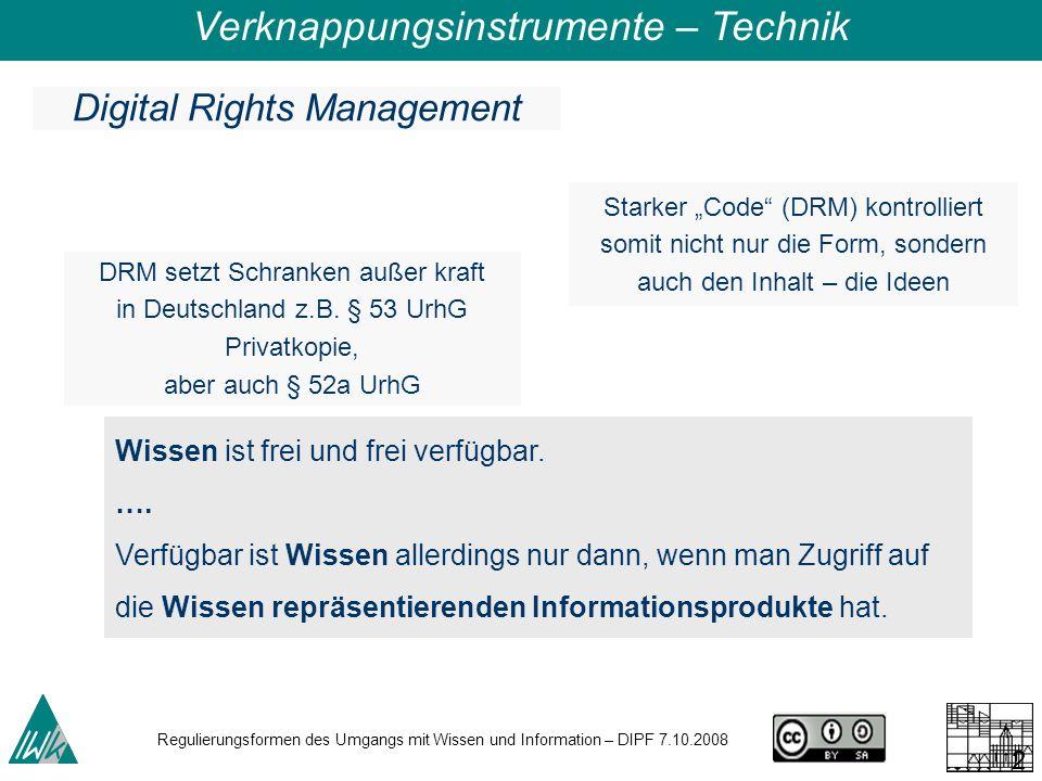 Regulierungsformen des Umgangs mit Wissen und Information – DIPF 7.10.2008 29 DRM setzt Schranken außer kraft in Deutschland z.B. § 53 UrhG Privatkopi