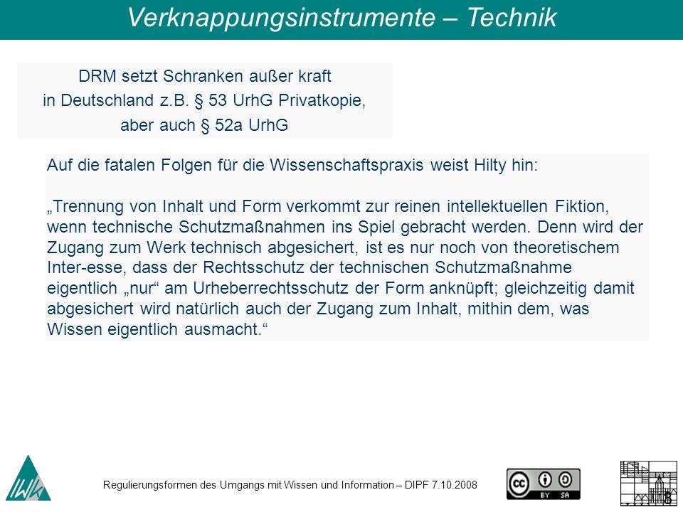 Regulierungsformen des Umgangs mit Wissen und Information – DIPF 7.10.2008 30 DRM setzt Schranken außer kraft in Deutschland z.B. § 53 UrhG Privatkopi