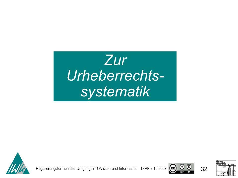 Regulierungsformen des Umgangs mit Wissen und Information – DIPF 7.10.2008 32 Zur Urheberrechts- systematik