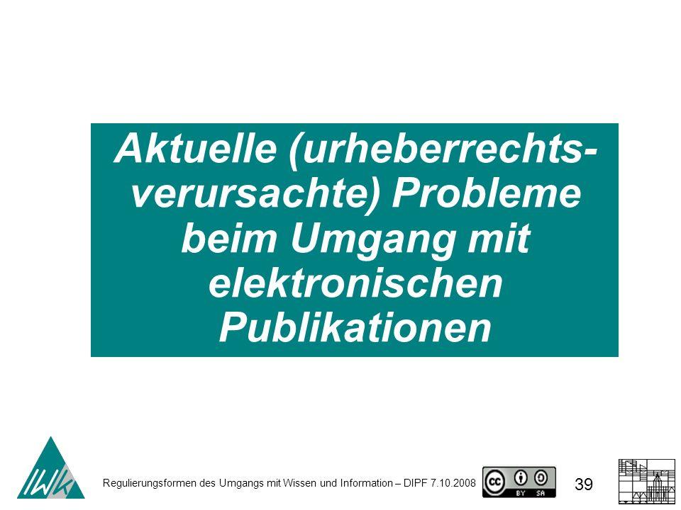 Regulierungsformen des Umgangs mit Wissen und Information – DIPF 7.10.2008 39 Aktuelle (urheberrechts- verursachte) Probleme beim Umgang mit elektroni