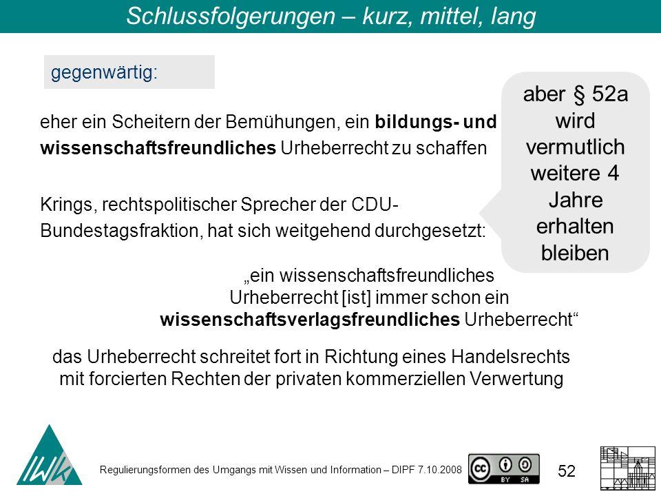 Regulierungsformen des Umgangs mit Wissen und Information – DIPF 7.10.2008 52 Schlussfolgerungen – kurz, mittel, lang gegenwärtig: eher ein Scheitern der Bemühungen, ein bildungs- und wissenschaftsfreundliches Urheberrecht zu schaffen Krings, rechtspolitischer Sprecher der CDU- Bundestagsfraktion, hat sich weitgehend durchgesetzt: ein wissenschaftsfreundliches Urheberrecht [ist] immer schon ein wissenschaftsverlagsfreundliches Urheberrecht das Urheberrecht schreitet fort in Richtung eines Handelsrechts mit forcierten Rechten der privaten kommerziellen Verwertung aber § 52a wird vermutlich weitere 4 Jahre erhalten bleiben