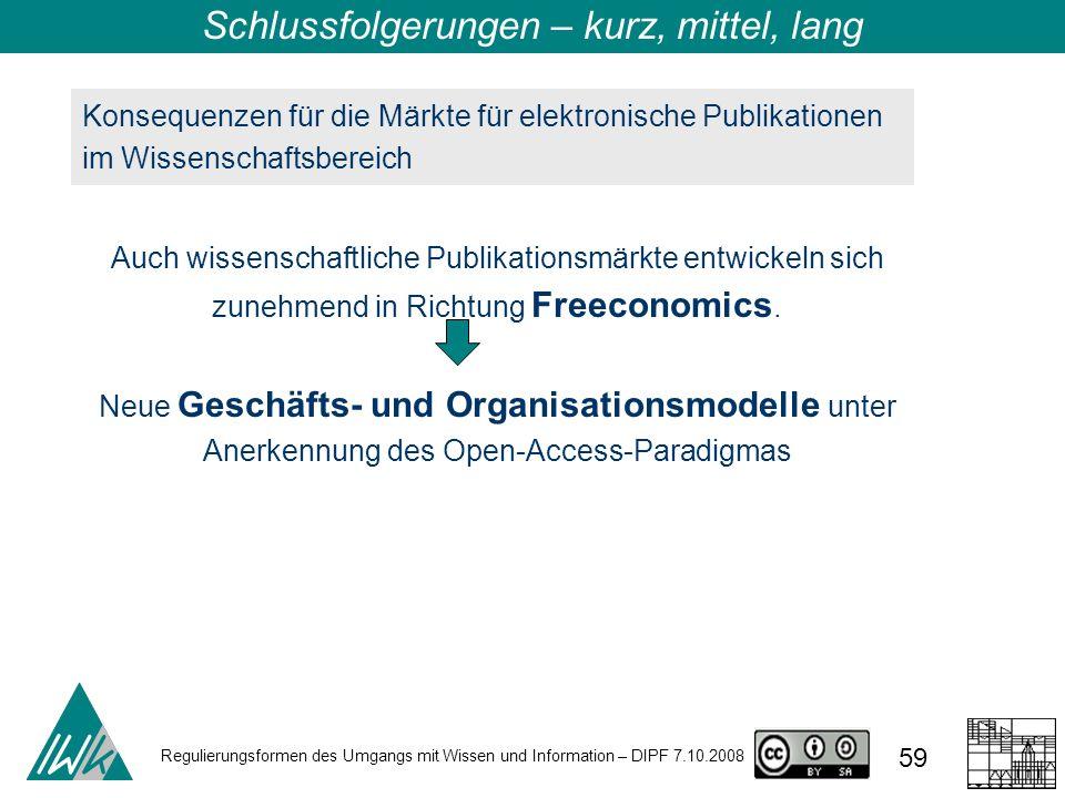 Regulierungsformen des Umgangs mit Wissen und Information – DIPF 7.10.2008 59 Konsequenzen für die Märkte für elektronische Publikationen im Wissenschaftsbereich Auch wissenschaftliche Publikationsmärkte entwickeln sich zunehmend in Richtung Freeconomics.