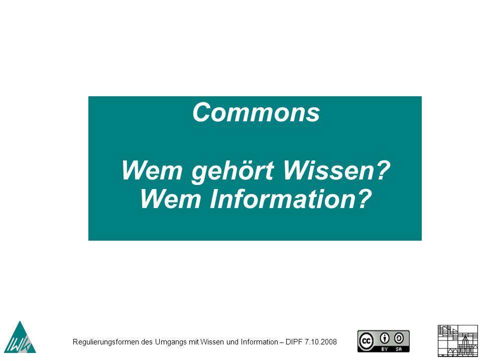 Regulierungsformen des Umgangs mit Wissen und Information – DIPF 7.10.2008 Commons Wem gehört Wissen? Wem Information?